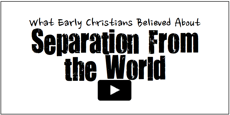 What Early Christians Believed about Separation from the world