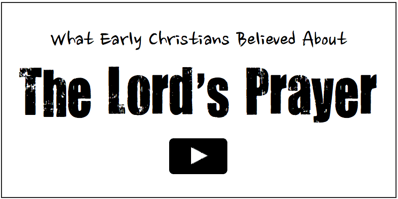 What Early Christians Believed about the Lord's Prayer